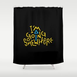 I'm Going Somewhere Shower Curtain