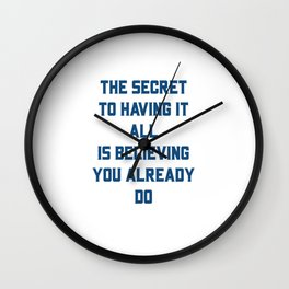 THE SECRET TO HAVING IT ALL IS BELIEVING YOU ALREADY DO Wall Clock