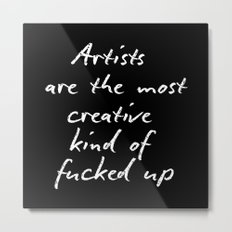 Artists are the most creative kind of fucked up Metal Print