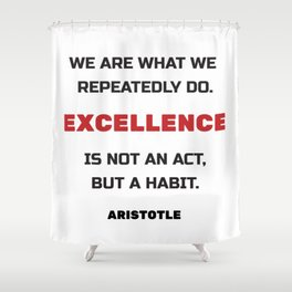 Excellence is not an act but a habit Shower Curtain