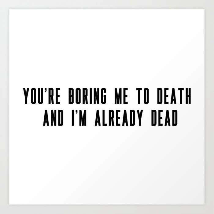 You're boring me to death and I'm already dead Art Print by venicemonroe
