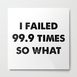 Failed 99.9 Times Metal Print