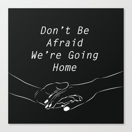 Don't be afraid, We're going home Canvas Print