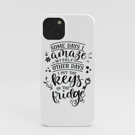 Some days I amaze myself Other days I put the keys in the fridge - Funny hand drawn quotes illustration. Funny humor. Life sayings. iPhone Case