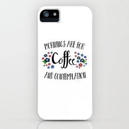 Mornings are for Coffee and Contemplation iPhone Case