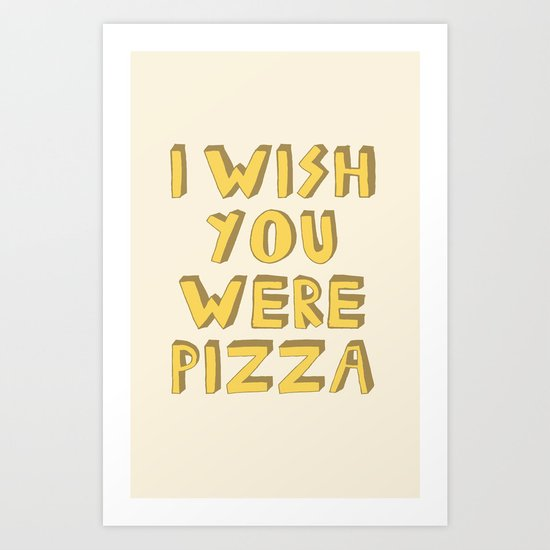 I WISH YOU WERE PIZZA Art Print