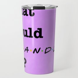 What Would CHANDLER Do? (1 of 7) - Watercolor Travel Mug
