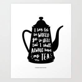 I Say Let the World Go to Hell But I Shall Always Have My Tea Black and White kitchen home decor Art Print
