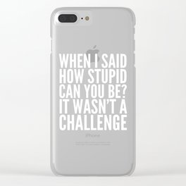 When I Said How Stupid Can You Be? It Wasn't a Challenge (Black & White) Clear iPhone Case