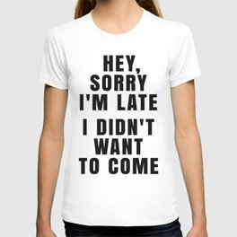 HEY, SORRY I'M LATE - I DIDN'T WANT TO COME T-shirt