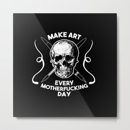 Make Art Every Motherfucking Day (white on black) Metal Print