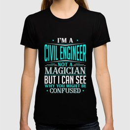 I'm A Civil Engineer Not A Magician But I can See Why You Might Be Confused T-shirt