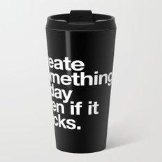 Create something today even if it sucks Metal Travel Mug