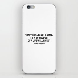Happiness is not a goal. It's a by-product of a life well lived. Eleanor Roosevelt iPhone Skin