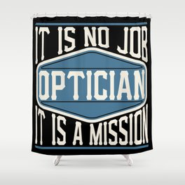 Optician  - It Is No Job, It Is A Mission Shower Curtain
