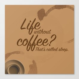 Life Without Coffee? Canvas Print