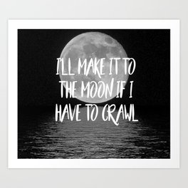 I'll make it to the moon if I have to crawl Art Print