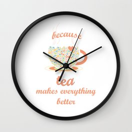 Because Tea Makes Everything Better Wall Clock