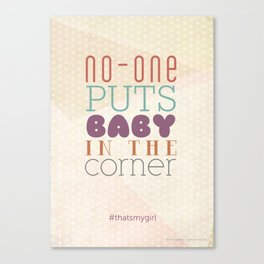 No-one puts baby in the corner #thatsmygirl Canvas Print