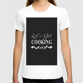 Let's Get Cooking - White on Black Kitchen Art, Apparel and Accessories for Chefs and Cooks T-shirt