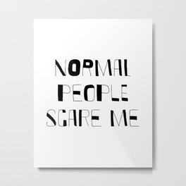 Normal People Scare Me / Funny sayings / Teen room Ideas / Bedroom / Sarcasm / Most popular quotes Metal Print