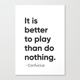 It is better to play than do nothing. Confucius Canvas Print
