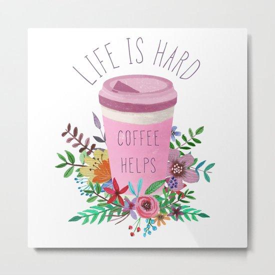 Life Is Hard But Coffee Helps Metal Print