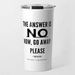 The Answer Is NO | Now, Go Away, Please. Travel Mug