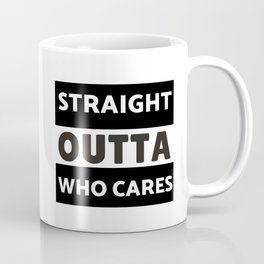 Straight Outta Who Cares Coffee Mug