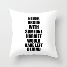 NEVER ARGUE WITH SOMEONE HARRIET WOULD HAVE LEFT BEHIND Throw Pillow