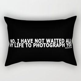 NO, I HAVE NOT WAITED ALL MY LIFE TO PHOTOGRAPH YOU Rectangular Pillow