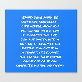 Be water, my friend Canvas Print