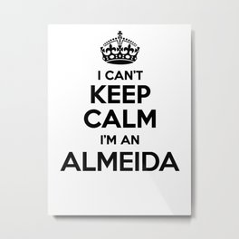 I cant keep calm I am an ALMEIDA Metal Print