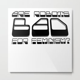 Are Robots Bad for Feminism? Metal Print