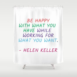 BE HAPPY WITH WHAT YOU HAVE WHILE WORKING FOR WHAT YOU WANT - HELEN KELLER Shower Curtain