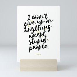 Taurus – I Won't Give Up On Anything Except Stupid People Mini Art Print
