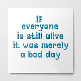 If everyone is still alive, it was merely a bad day Metal Print