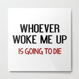 Whoever Woke Me Up Metal Print