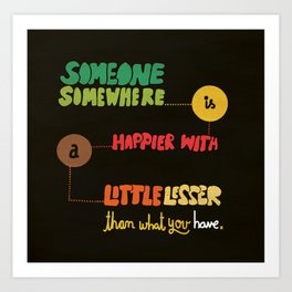 Someone somewhere is happier with a little lesser than what you have. Art Print