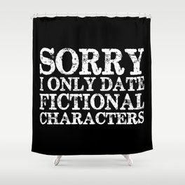 Sorry, I only date fictional characters! (Inverted) Shower Curtain