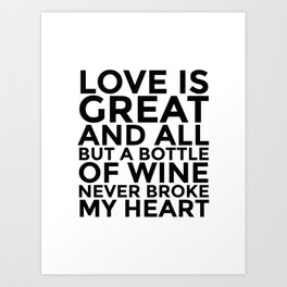Love is Great and All But a Bottle of Wine Never Broke My Heart Art Print