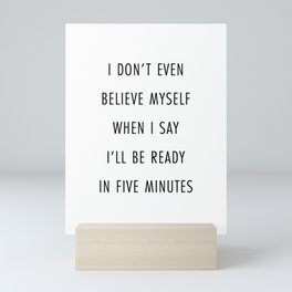 I Don't Even Believe Myself When I Say I'll Be Ready In Five Minutes Mini Art Print