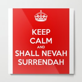 Keep calm and shall nevah surrendah Metal Print