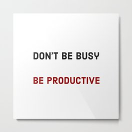 Don't be busy be productive Metal Print