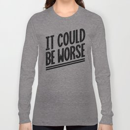 It Could Be Worse Long Sleeve T-shirt