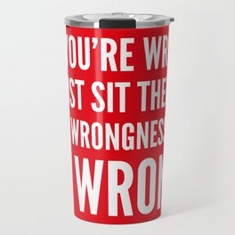 NO, YOU'RE WRONG. SO JUST SIT THERE IN YOUR WRONGNESS AND BE WRONG. (Red) Travel Mug