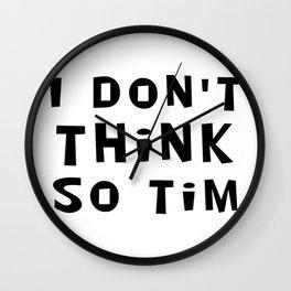 I Don't Think So Tim Wall Clock