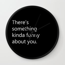 There's Something Kinda Funny About You Wall Clock
