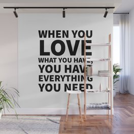 When You Love What You Have, You Have Everything You Need Wall Mural
