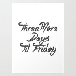 Three More Days Til Friday Art Print